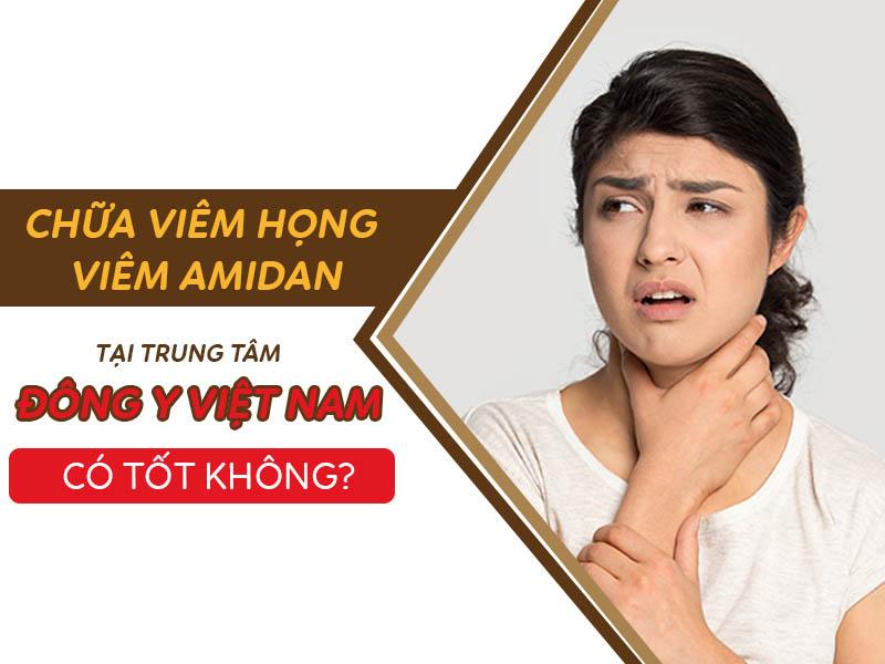 Chữa viêm họng, viêm amidan tại Trung tâm Đông y Việt Nam có tốt không